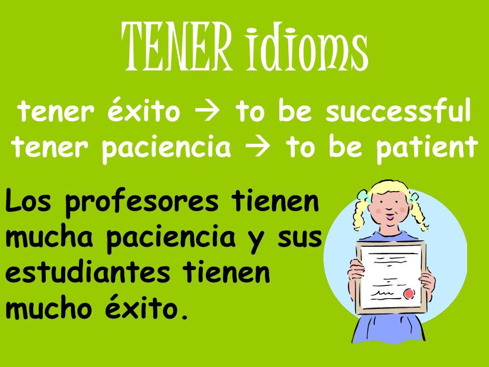TENER idioms tener éxito to be successful tener paciencia to be patient Los profesores tienen mucha paciencia y sus estudiantes tienen mucho éxito.