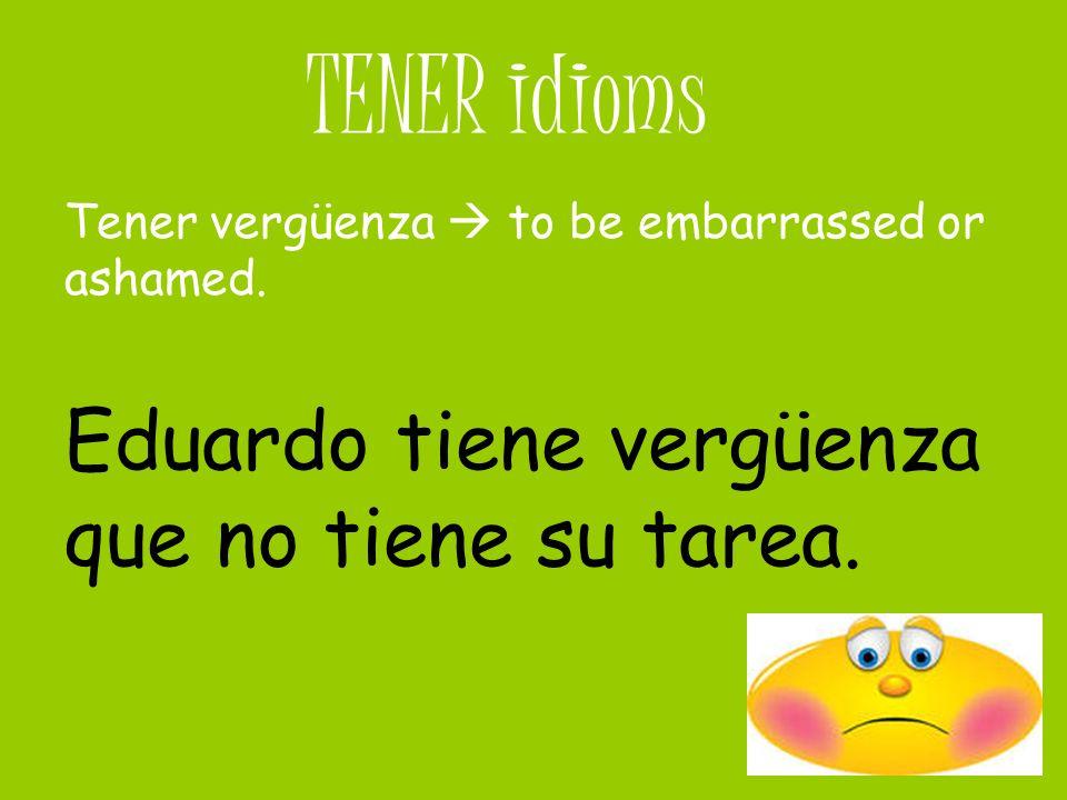 TENER idioms Tener vergüenza to be embarrassed or ashamed. Eduardo tiene vergüenza que no tiene su tarea.