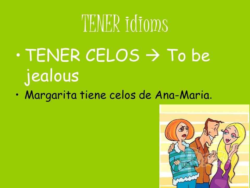 TENER idioms TENER CELOS To be jealous Margarita tiene celos de Ana-Maria.