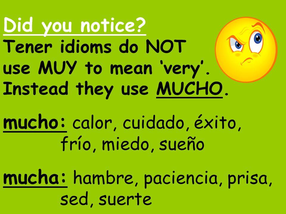 Did you notice? Tener idioms do NOT use MUY to mean very. Instead they use MUCHO. mucho: calor, cuidado, éxito, frío, miedo, sueño mucha: hambre, paci