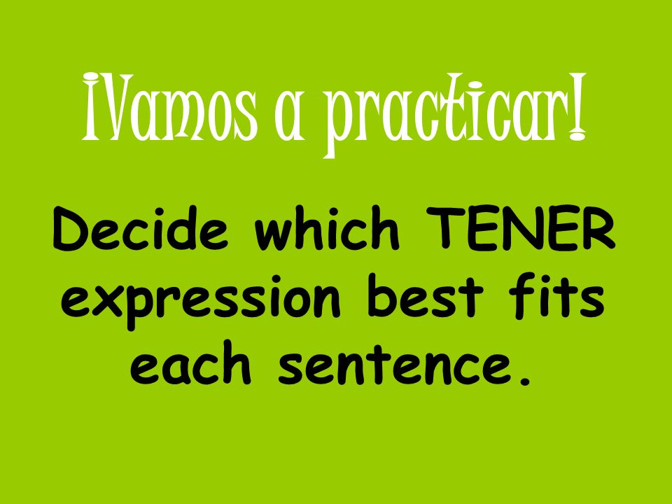 ¡Vamos a practicar! Decide which TENER expression best fits each sentence.