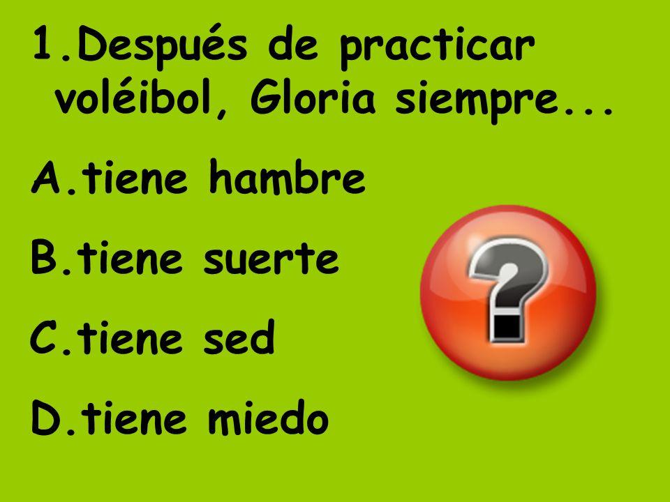 1.Después de practicar voléibol, Gloria siempre... A.tiene hambre B.tiene suerte C.tiene sed D.tiene miedo