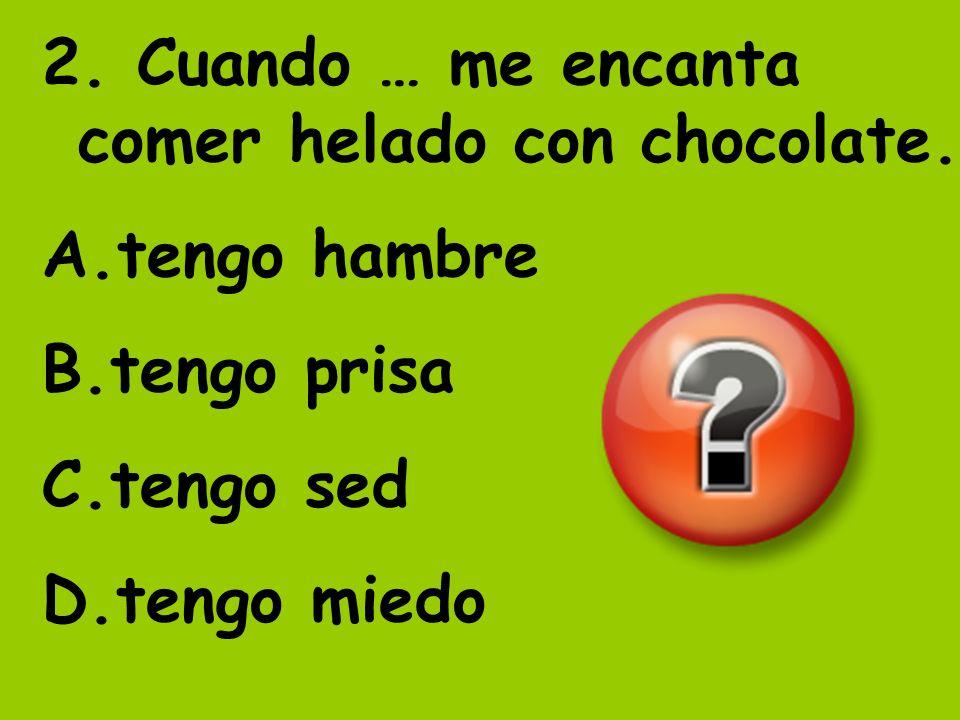 2. Cuando … me encanta comer helado con chocolate. A.tengo hambre B.tengo prisa C.tengo sed D.tengo miedo