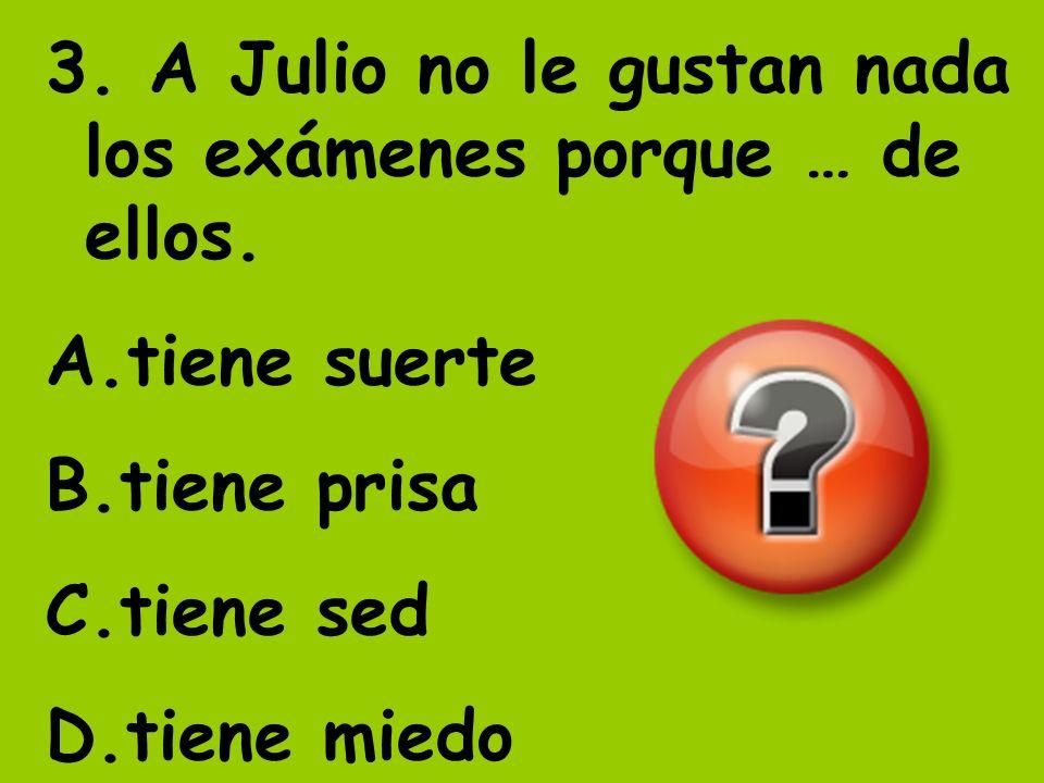 3. A Julio no le gustan nada los exámenes porque … de ellos. A.tiene suerte B.tiene prisa C.tiene sed D.tiene miedo