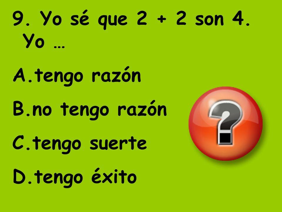 9. Yo sé que 2 + 2 son 4. Yo … A.tengo razón B.no tengo razón C.tengo suerte D.tengo éxito