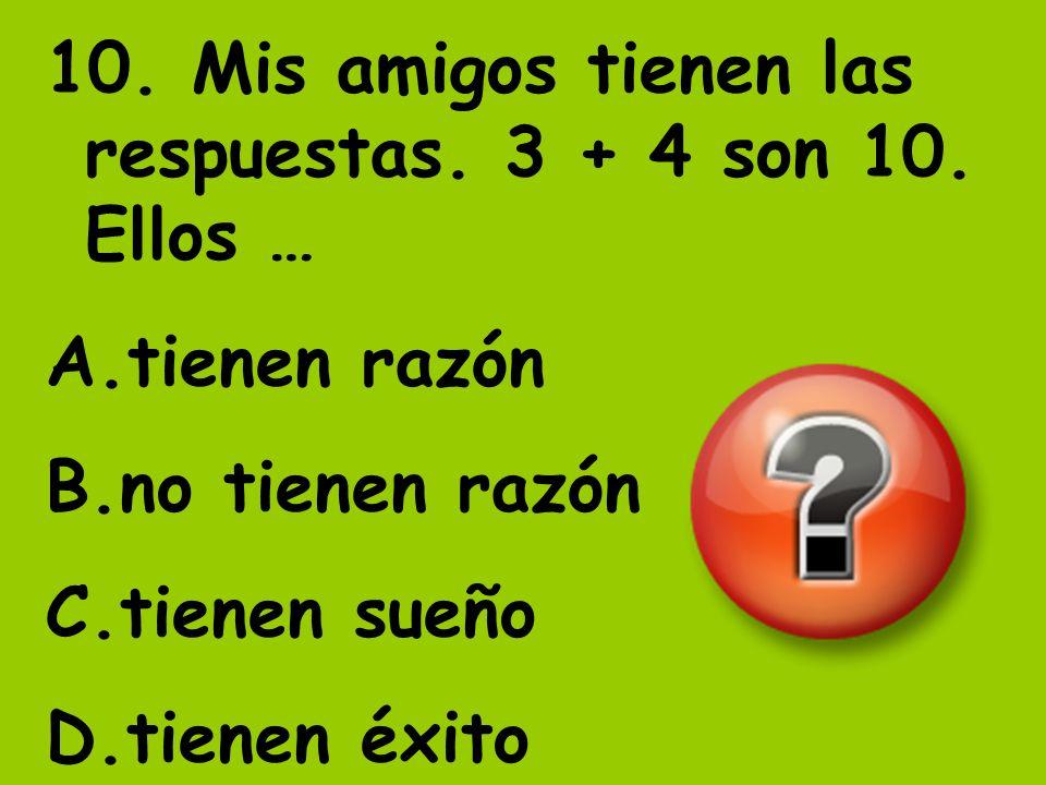 10. Mis amigos tienen las respuestas. 3 + 4 son 10. Ellos … A.tienen razón B.no tienen razón C.tienen sueño D.tienen éxito