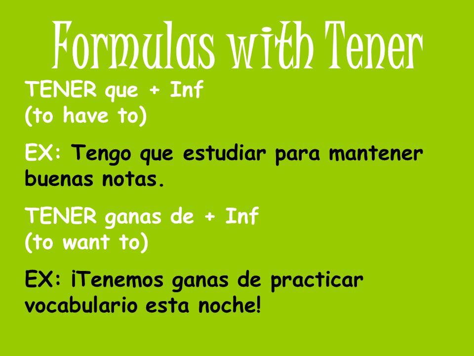 Formulas with Tener TENER que + Inf (to have to) EX: Tengo que estudiar para mantener buenas notas. TENER ganas de + Inf (to want to) EX: ¡Tenemos gan