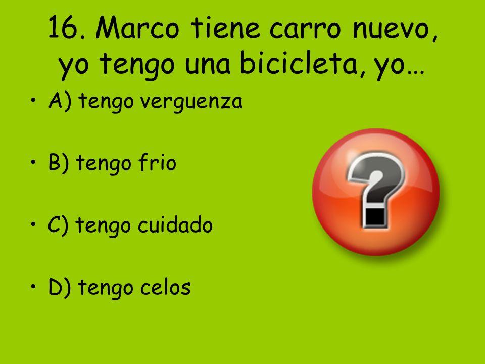 16. Marco tiene carro nuevo, yo tengo una bicicleta, yo… A) tengo verguenza B) tengo frio C) tengo cuidado D) tengo celos