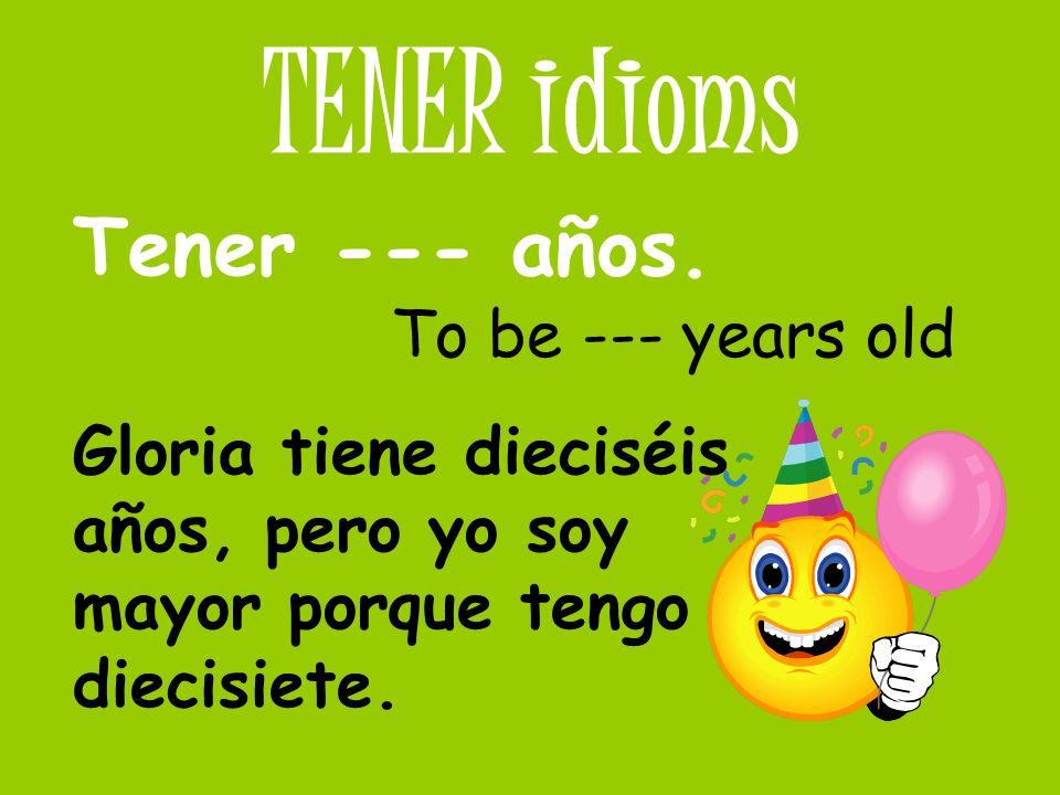 TENER idioms Tener --- años. To be --- years old Gloria tiene dieciséis años, pero yo soy mayor porque tengo diecisiete.