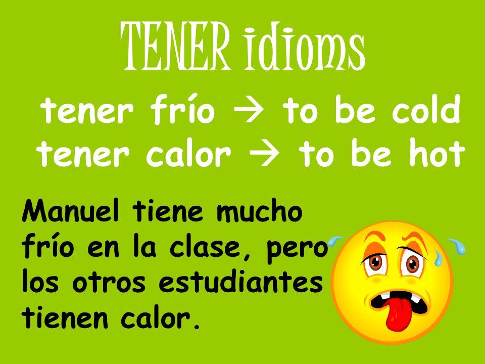 TENER idioms tener frío to be cold tener calor to be hot Manuel tiene mucho frío en la clase, pero los otros estudiantes tienen calor.