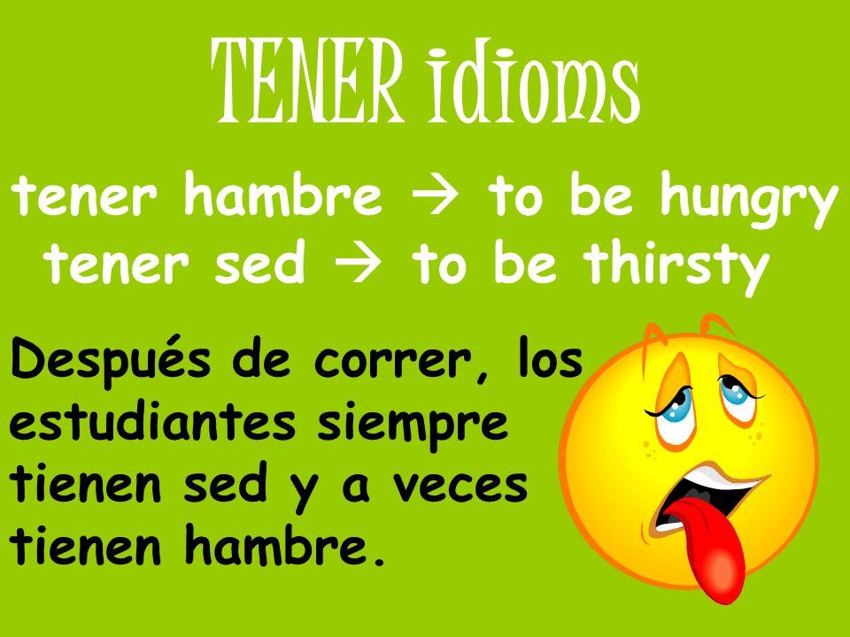 TENER idioms tener hambre to be hungry tener sed to be thirsty Después de correr, los estudiantes siempre tienen sed y a veces tienen hambre.