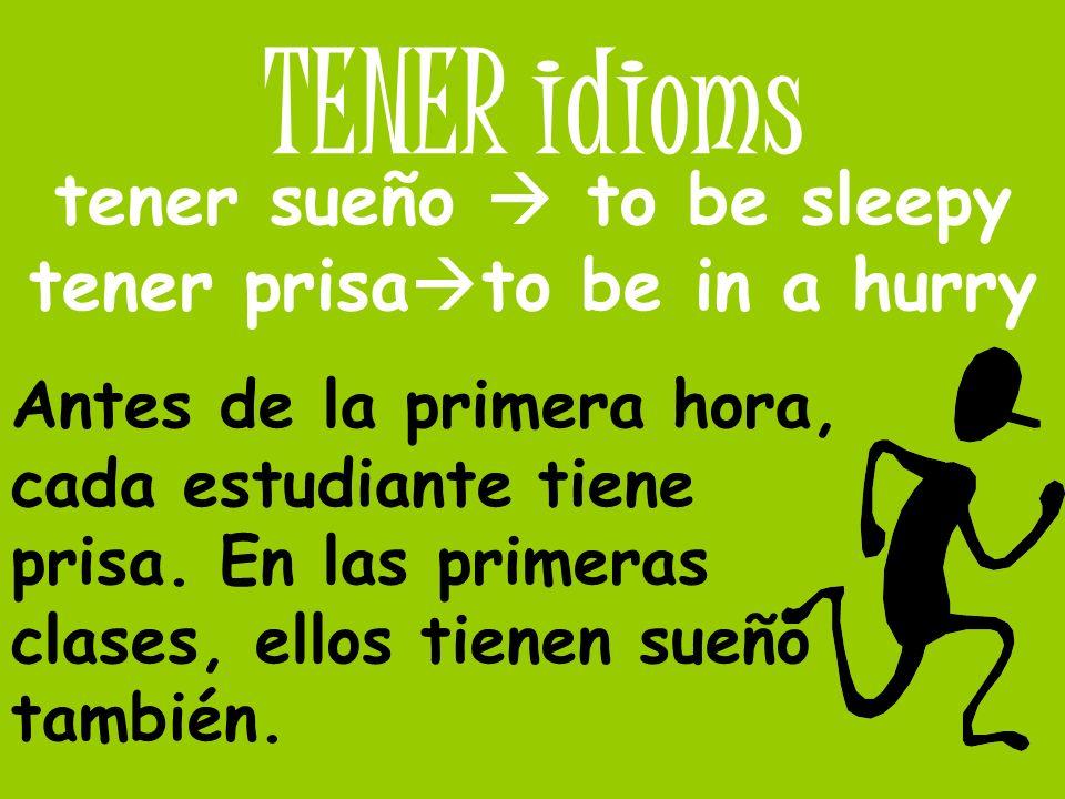 TENER idioms tener sueño to be sleepy tener prisa to be in a hurry Antes de la primera hora, cada estudiante tiene prisa. En las primeras clases, ello