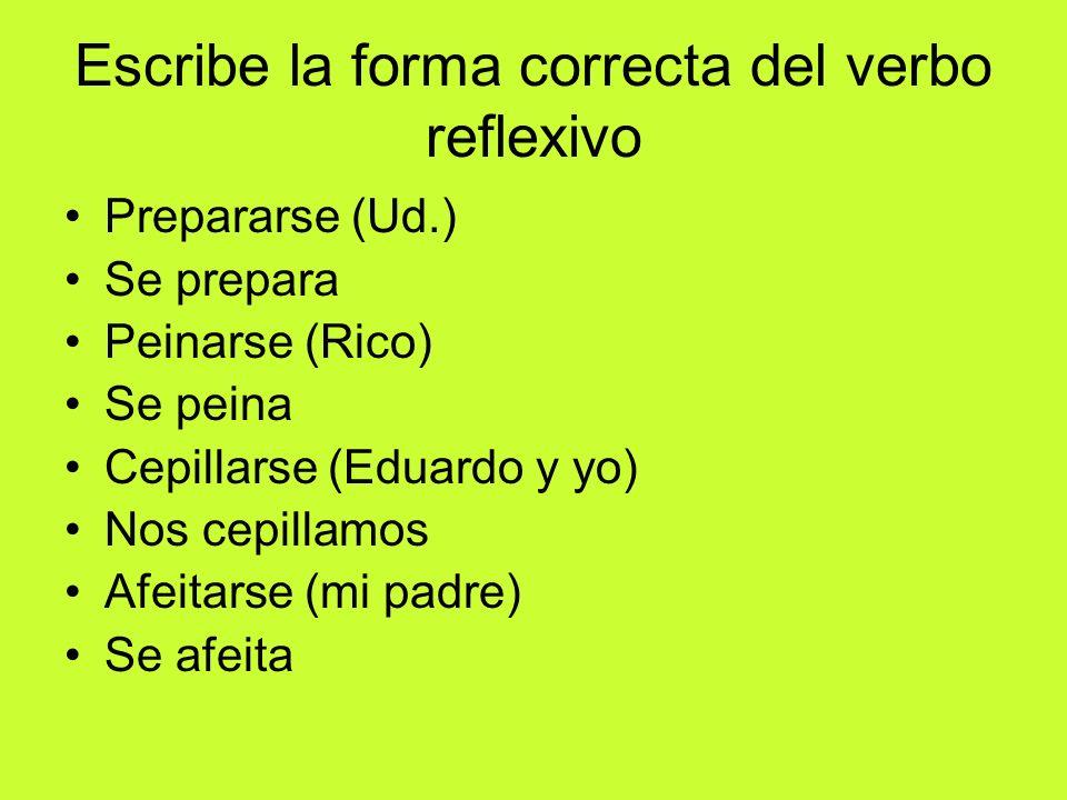 Escribe la forma correcta del verbo reflexivo Prepararse (Ud.) Se prepara Peinarse (Rico) Se peina Cepillarse (Eduardo y yo) Nos cepillamos Afeitarse