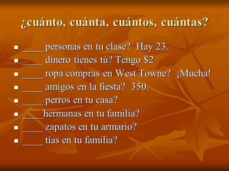 ¿cuánto, cuánta, cuántos, cuántas? ____ personas en tu clase? Hay 23. ____ personas en tu clase? Hay 23. ____ dinero tienes tú? Tengo $2 ____ dinero t