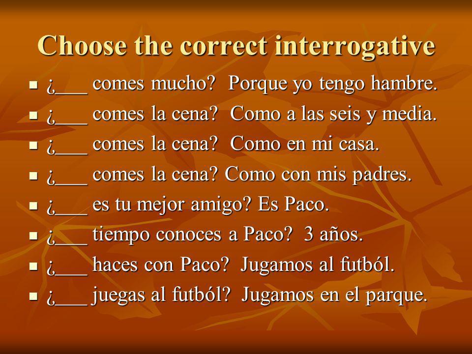 Choose the correct interrogative ¿___ comes mucho? Porque yo tengo hambre. ¿___ comes mucho? Porque yo tengo hambre. ¿___ comes la cena? Como a las se