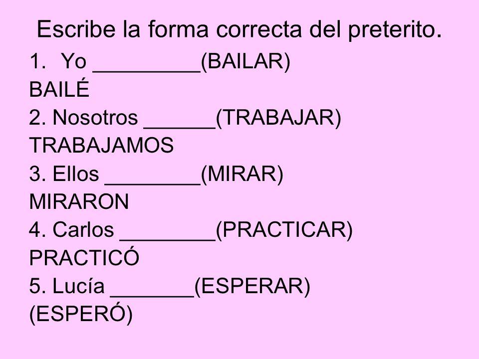 Escribe la forma correcta del preterito. 1.Yo _________(BAILAR) BAILÉ 2. Nosotros ______(TRABAJAR) TRABAJAMOS 3. Ellos ________(MIRAR) MIRARON 4. Carl
