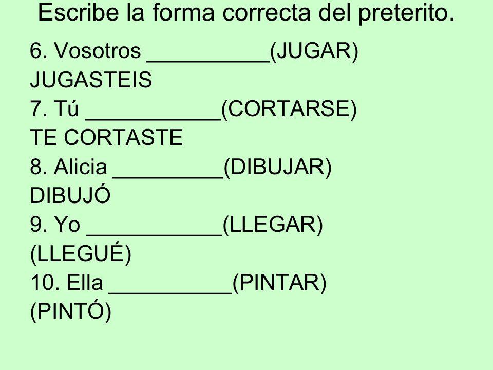 Escribe la forma correcta del preterito. 6. Vosotros __________(JUGAR) JUGASTEIS 7. Tú ___________(CORTARSE) TE CORTASTE 8. Alicia _________(DIBUJAR)