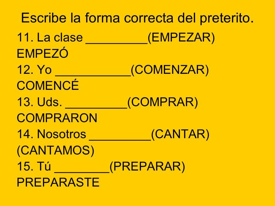 Escribe la forma correcta del preterito. 11. La clase _________(EMPEZAR) EMPEZÓ 12. Yo ___________(COMENZAR) COMENCÉ 13. Uds. _________(COMPRAR) COMPR