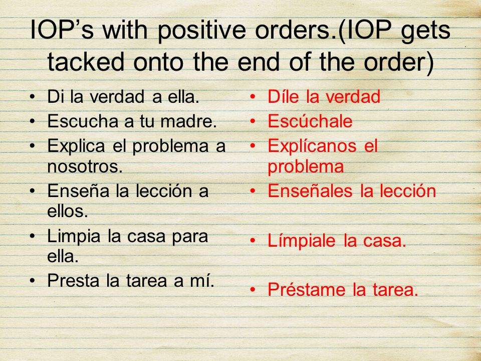 IOPs with positive orders.(IOP gets tacked onto the end of the order) Di la verdad a ella. Escucha a tu madre. Explica el problema a nosotros. Enseña