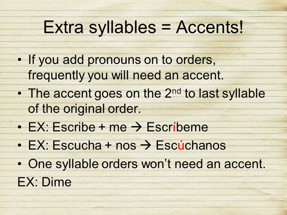 Extra syllables = Accents! If you add pronouns on to orders, frequently you will need an accent. The accent goes on the 2 nd to last syllable of the o