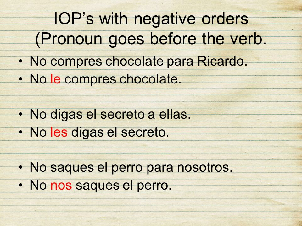 IOPs with negative orders (Pronoun goes before the verb. No compres chocolate para Ricardo. No le compres chocolate. No digas el secreto a ellas. No l