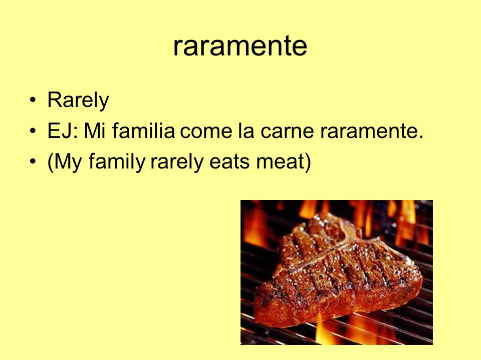 raramente Rarely EJ: Mi familia come la carne raramente. (My family rarely eats meat)