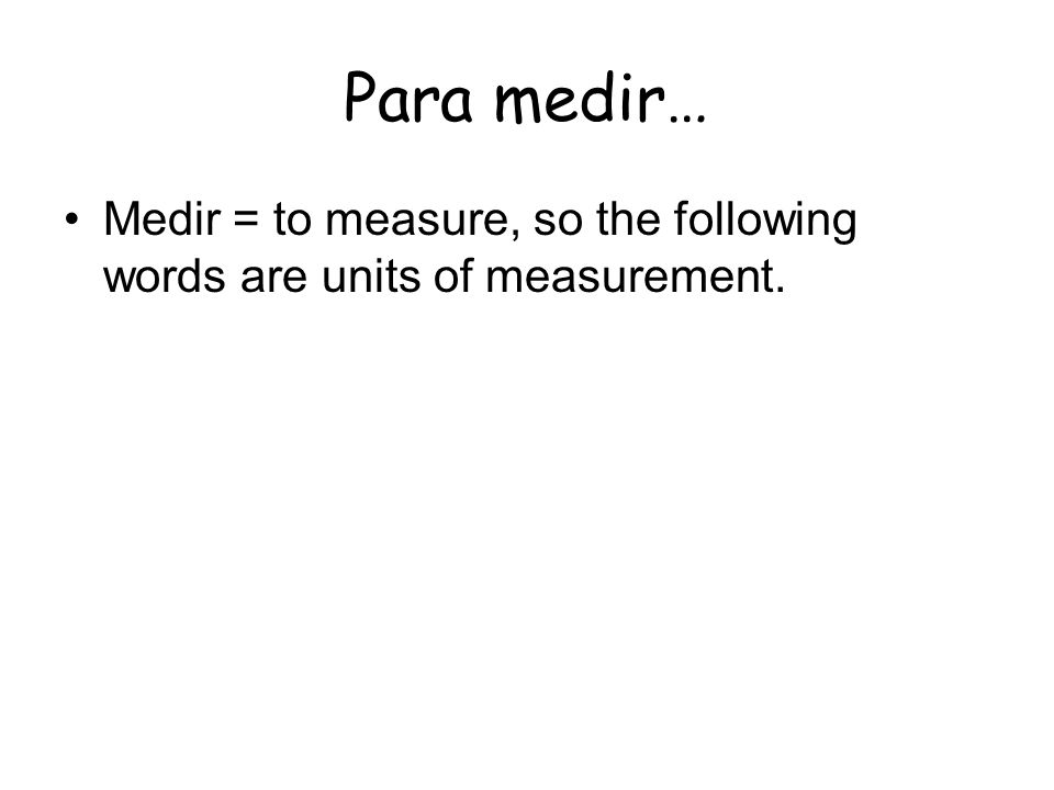 Para medir… Medir = to measure, so the following words are units of measurement.