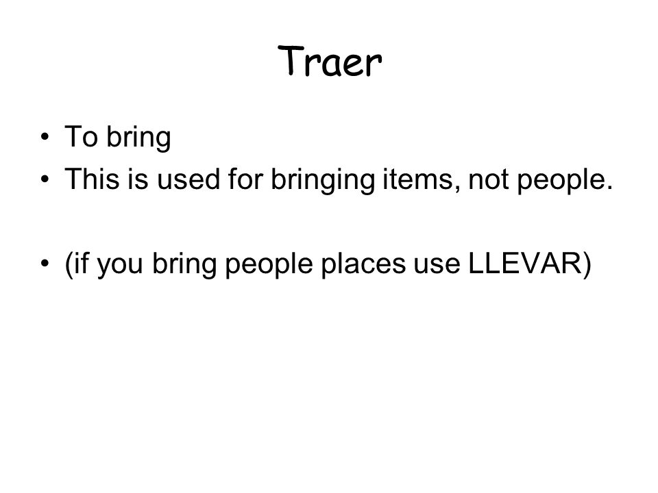 Traer To bring This is used for bringing items, not people. (if you bring people places use LLEVAR)