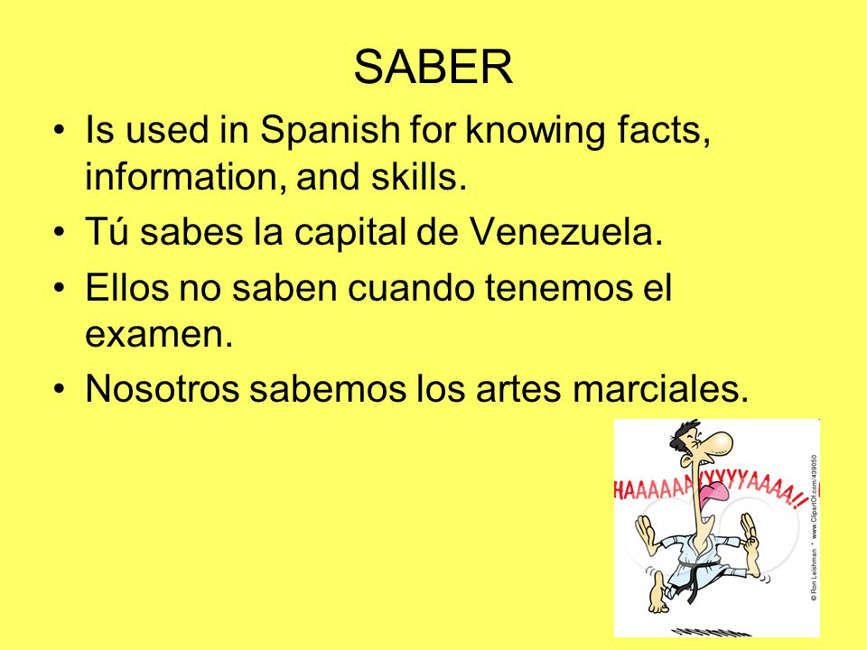 SABER Is used in Spanish for knowing facts, information, and skills. Tú sabes la capital de Venezuela. Ellos no saben cuando tenemos el examen. Nosotr