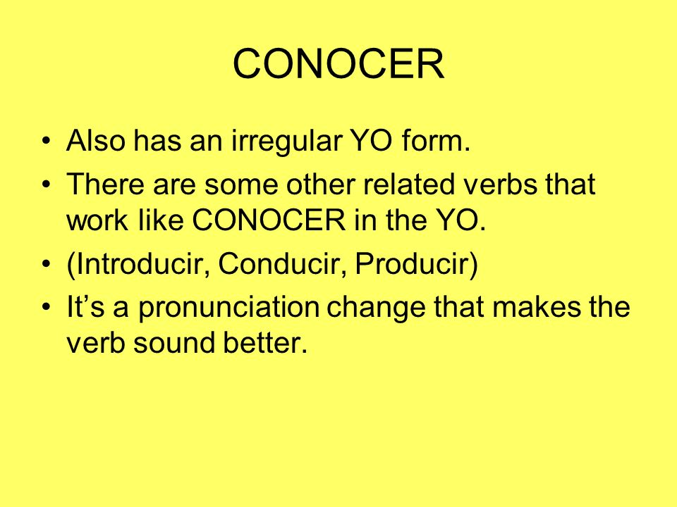 CONOCER Also has an irregular YO form. There are some other related verbs that work like CONOCER in the YO. (Introducir, Conducir, Producir) Its a pro