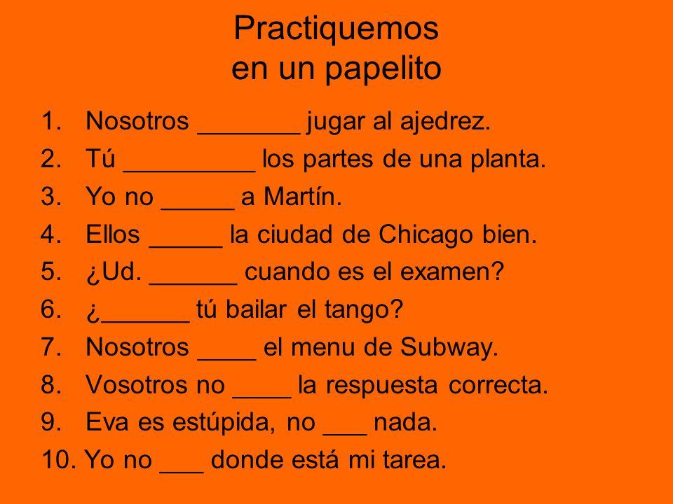 Practiquemos en un papelito 1.Nosotros _______ jugar al ajedrez. 2.Tú _________ los partes de una planta. 3.Yo no _____ a Martín. 4.Ellos _____ la ciu