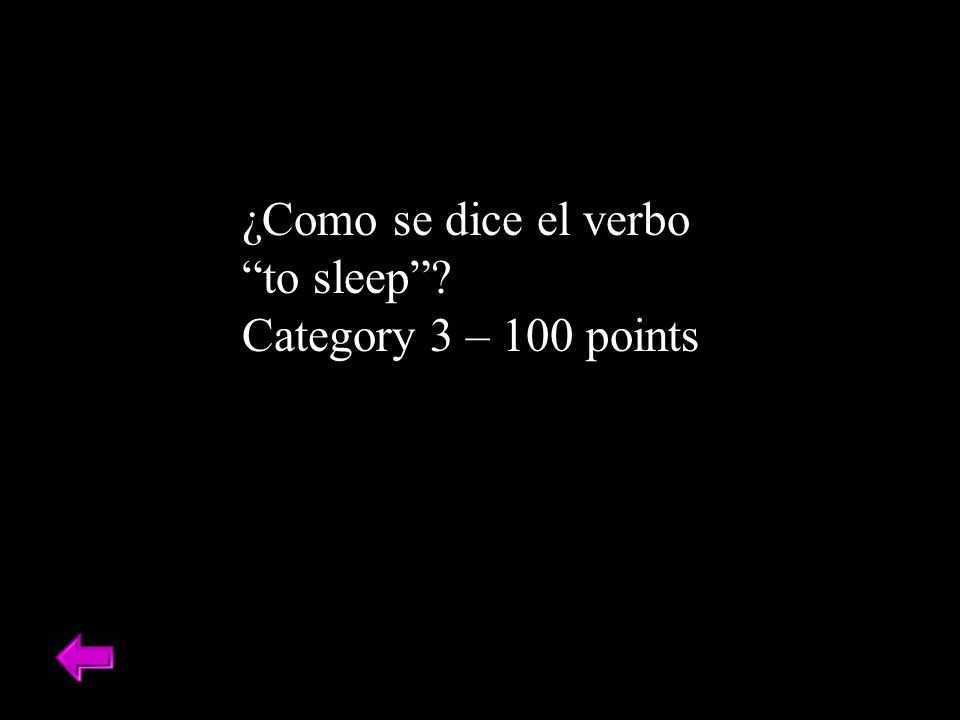 ¿Como se dice el verbo to sleep? Category 3 – 100 points