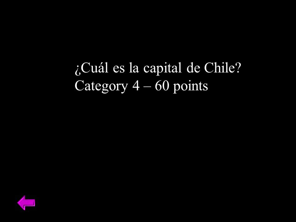 ¿Cuál es la capital de Chile? Category 4 – 60 points