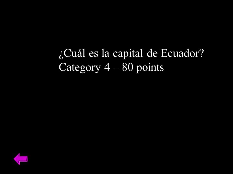 ¿Cuál es la capital de Ecuador? Category 4 – 80 points