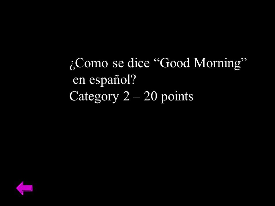 ¿Como se dice Good Morning en español? Category 2 – 20 points
