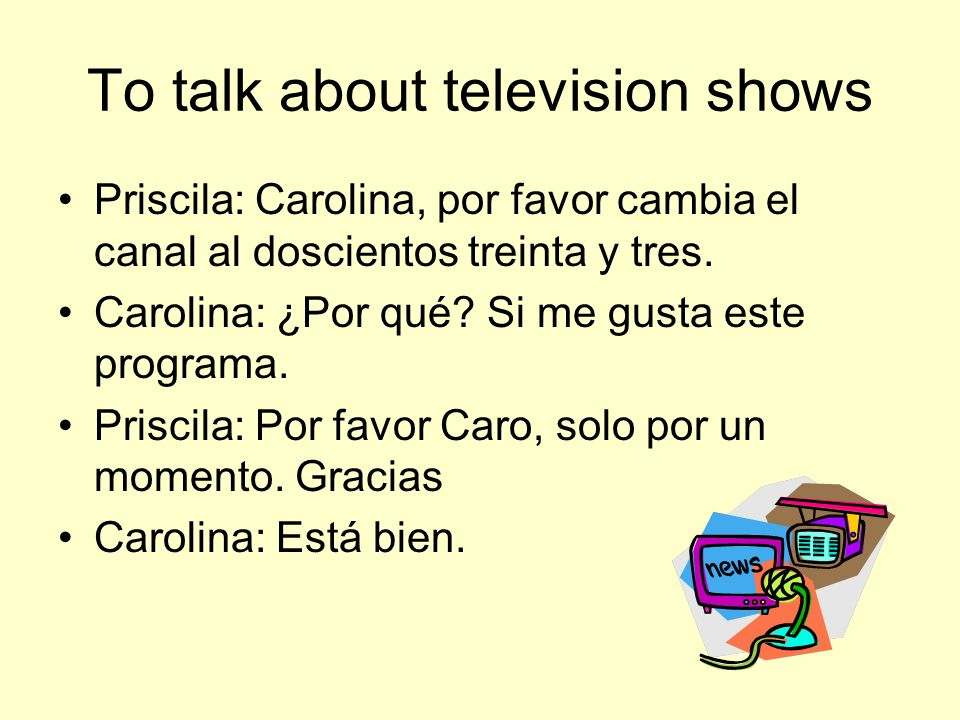 To talk about television shows Priscila: Carolina, por favor cambia el canal al doscientos treinta y tres.