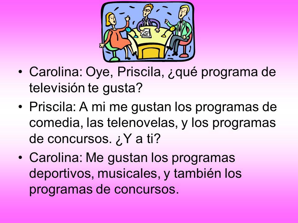Carolina: Oye, Priscila, ¿qué programa de televisión te gusta? Priscila: A mi me gustan los programas de comedia, las telenovelas, y los programas de