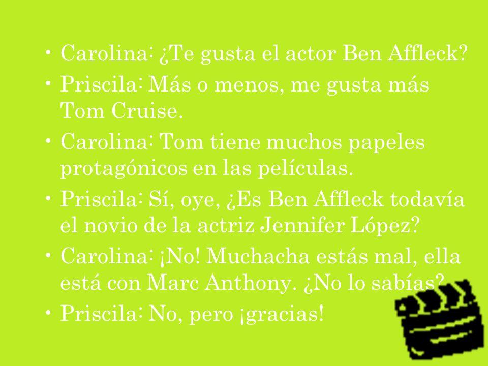 Carolina: ¿Te gusta el actor Ben Affleck? Priscila: Más o menos, me gusta más Tom Cruise. Carolina: Tom tiene muchos papeles protagónicos en las pelíc