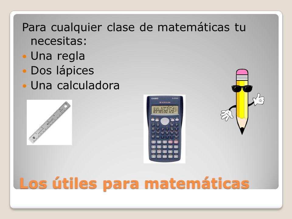 Los útiles para matemáticas Para cualquier clase de matemáticas tu necesitas: Una regla Dos lápices Una calculadora