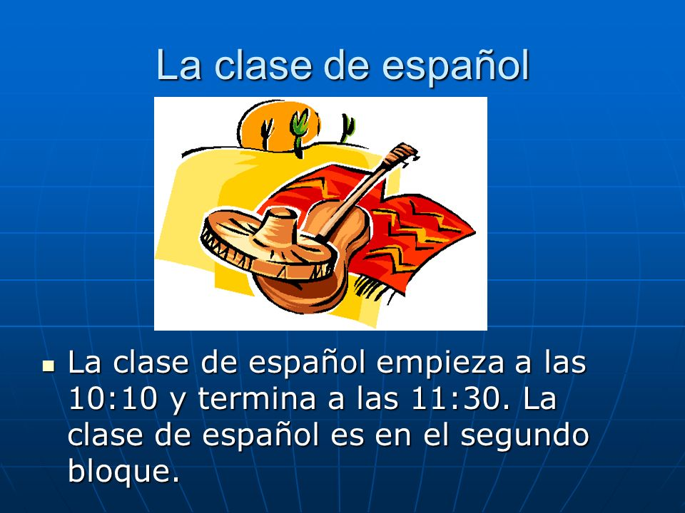 La clase de español La clase de español empieza a las 10:10 y termina a las 11:30. La clase de español es en el segundo bloque. La clase de español em