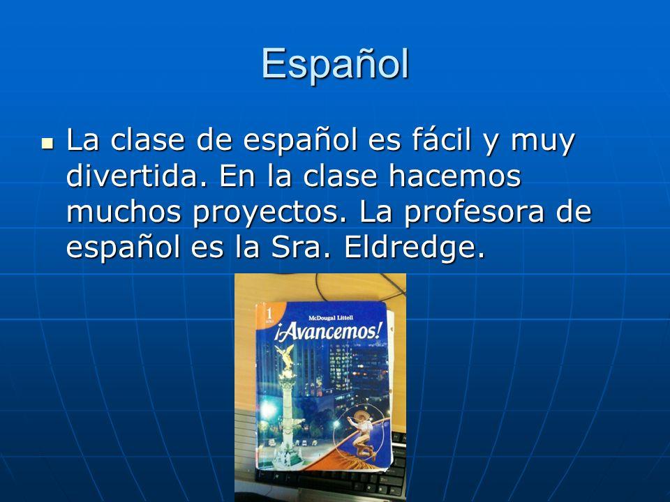 Español La clase de español es fácil y muy divertida. En la clase hacemos muchos proyectos. La profesora de español es la Sra. Eldredge. La clase de e