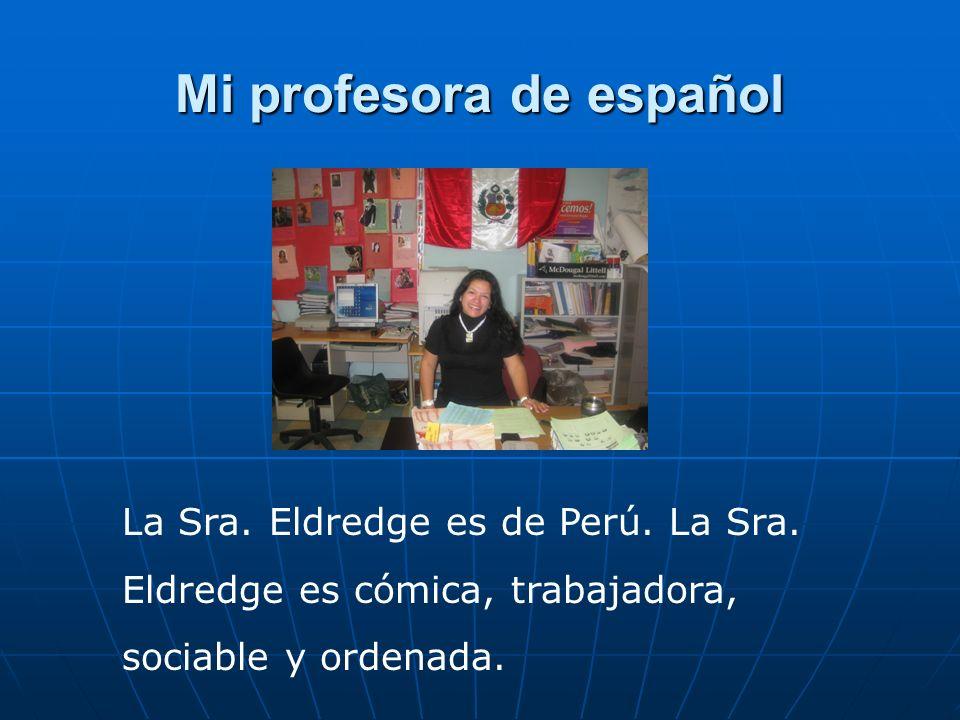 Mi profesora de español La Sra. Eldredge es de Perú. La Sra. Eldredge es cómica, trabajadora, sociable y ordenada.