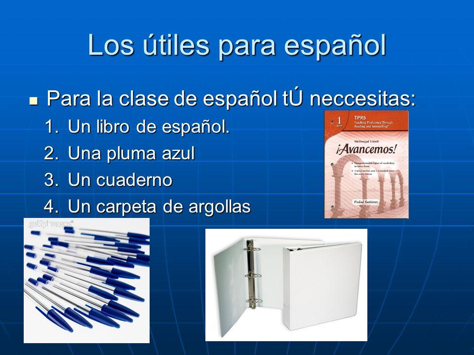 Los útiles para español Para la clase de español tÚ neccesitas: Para la clase de español tÚ neccesitas: 1.Un libro de español. 2.Una pluma azul 3.Un c