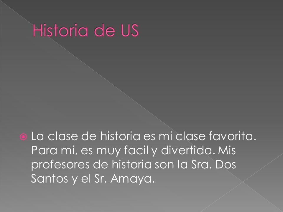 La clase de historia es mi clase favorita. Para mi, es muy facil y divertida. Mis profesores de historia son la Sra. Dos Santos y el Sr. Amaya.