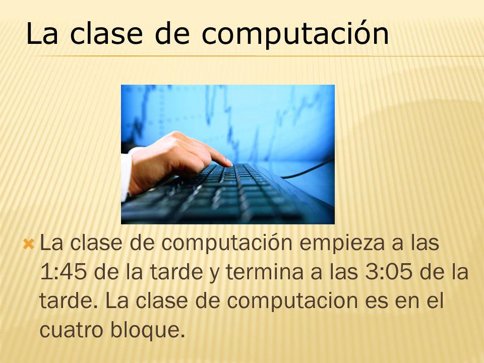 La clase de computación empieza a las 1:45 de la tarde y termina a las 3:05 de la tarde. La clase de computacion es en el cuatro bloque. La clase de c