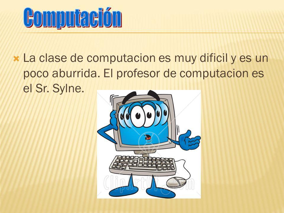 La clase de computacion es muy dificil y es un poco aburrida. El profesor de computacion es el Sr. Sylne.