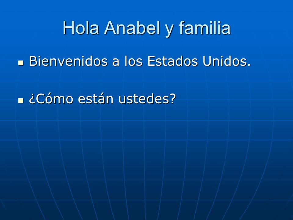 Hola Anabel y familia Bienvenidos a los Estados Unidos. Bienvenidos a los Estados Unidos. ¿Cómo están ustedes? ¿Cómo están ustedes?