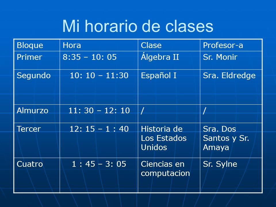 Mi horario de clases BloqueHoraClaseProfesor-a Primer8:35 – 10: 05Álgebra IISr. Monir Segundo10: 10 – 11:30Español ISra. Eldredge Almurzo11: 30 – 12: