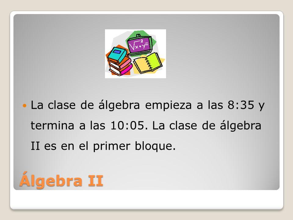 Álgebra II La clase de álgebra empieza a las 8:35 y termina a las 10:05. La clase de álgebra II es en el primer bloque.