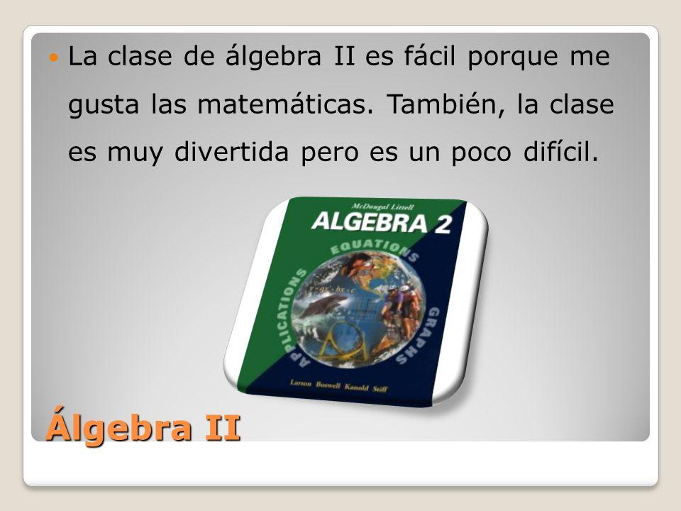Álgebra II La clase de álgebra II es fácil porque me gusta las matemáticas. También, la clase es muy divertida pero es un poco difícil.
